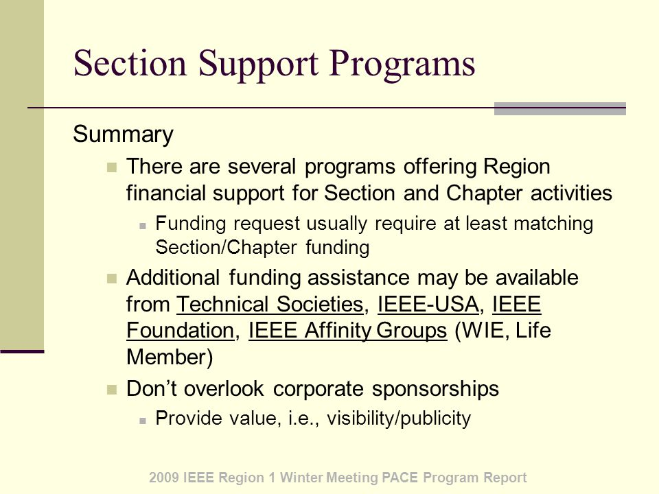 2009 IEEE Region 1 Winter Meeting PACE Program Report Section Support Programs Summary There are several programs offering Region financial support for Section and Chapter activities Funding request usually require at least matching Section/Chapter funding Additional funding assistance may be available from Technical Societies, IEEE-USA, IEEE Foundation, IEEE Affinity Groups (WIE, Life Member) Don't overlook corporate sponsorships Provide value, i.e., visibility/publicity