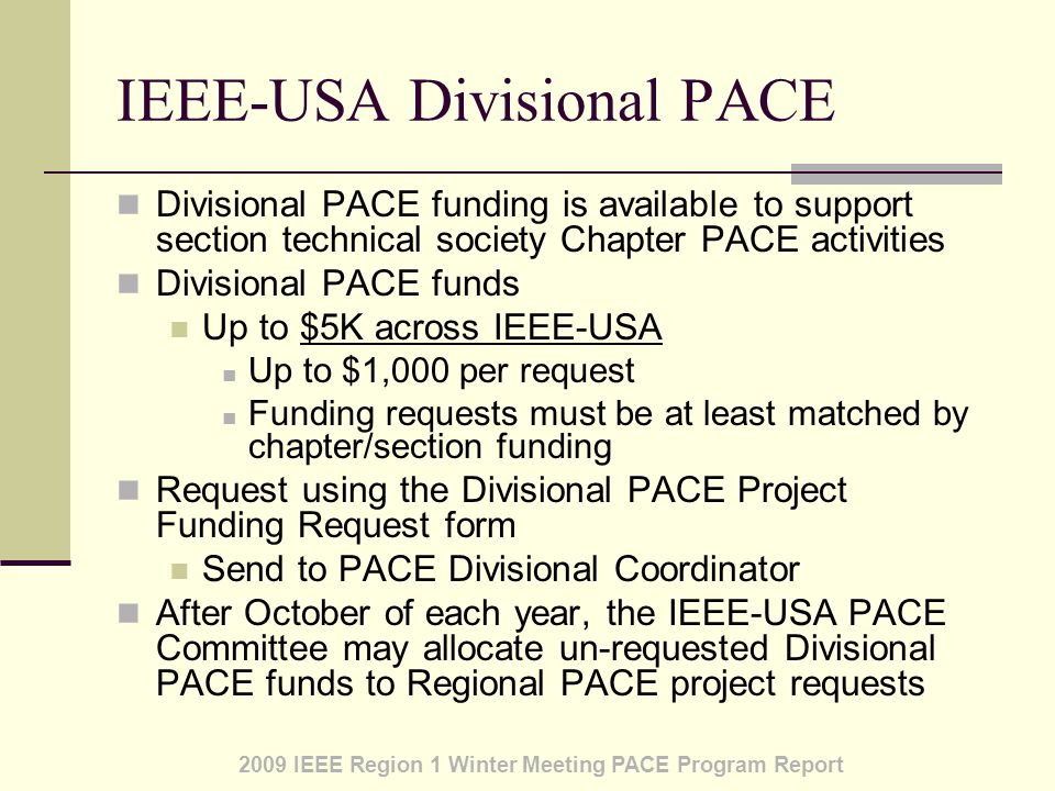2009 IEEE Region 1 Winter Meeting PACE Program Report IEEE-USA Divisional PACE Divisional PACE funding is available to support section technical society Chapter PACE activities Divisional PACE funds Up to $5K across IEEE-USA Up to $1,000 per request Funding requests must be at least matched by chapter/section funding Request using the Divisional PACE Project Funding Request form Send to PACE Divisional Coordinator After October of each year, the IEEE-USA PACE Committee may allocate un-requested Divisional PACE funds to Regional PACE project requests