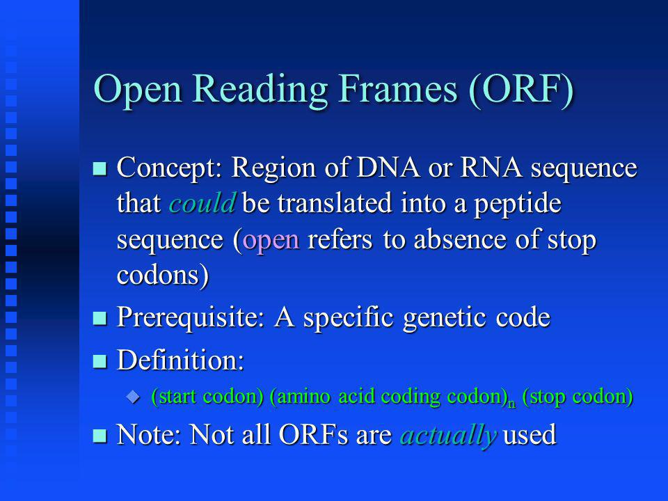 Open Reading Frames (ORF) Concept: Region of DNA or RNA sequence that could be translated into a peptide sequence (open refers to absence of stop codons) Concept: Region of DNA or RNA sequence that could be translated into a peptide sequence (open refers to absence of stop codons) Prerequisite: A specific genetic code Prerequisite: A specific genetic code Definition: Definition:  (start codon) (amino acid coding codon) n (stop codon) Note: Not all ORFs are actually used Note: Not all ORFs are actually used