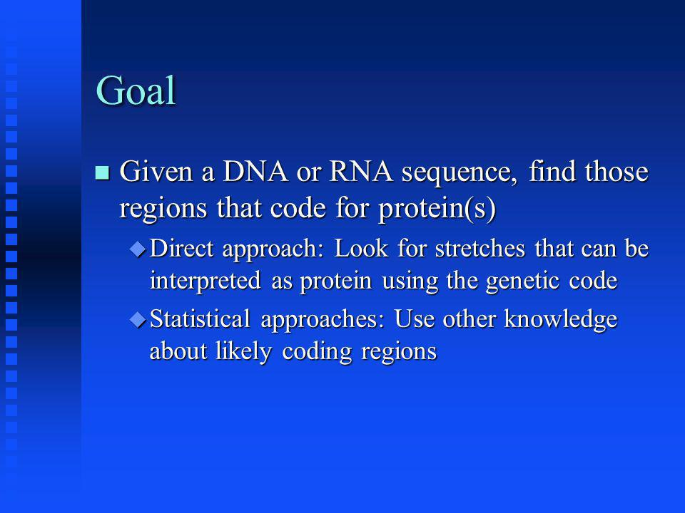 Goal Given a DNA or RNA sequence, find those regions that code for protein(s) Given a DNA or RNA sequence, find those regions that code for protein(s)  Direct approach: Look for stretches that can be interpreted as protein using the genetic code  Statistical approaches: Use other knowledge about likely coding regions