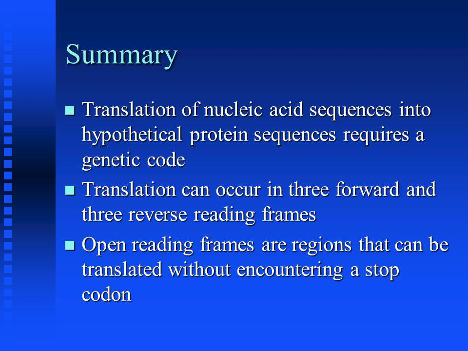 Summary Translation of nucleic acid sequences into hypothetical protein sequences requires a genetic code Translation of nucleic acid sequences into hypothetical protein sequences requires a genetic code Translation can occur in three forward and three reverse reading frames Translation can occur in three forward and three reverse reading frames Open reading frames are regions that can be translated without encountering a stop codon Open reading frames are regions that can be translated without encountering a stop codon