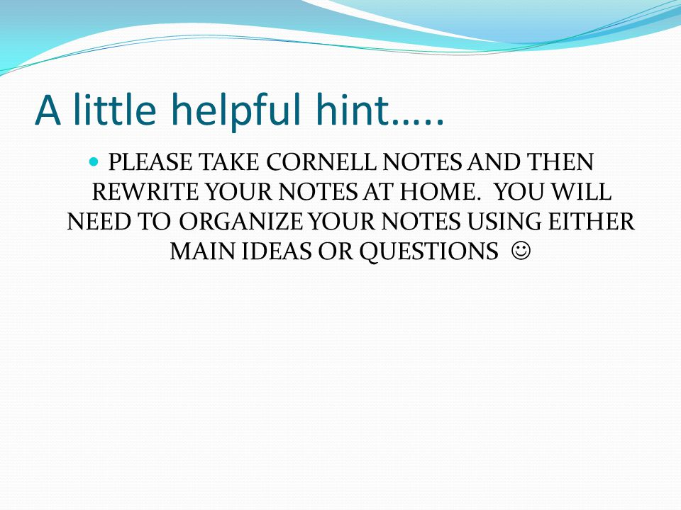 A little helpful hint….. PLEASE TAKE CORNELL NOTES AND THEN REWRITE YOUR NOTES AT HOME. YOU WILL NEED TO ORGANIZE YOUR NOTES USING EITHER MAIN IDEAS O