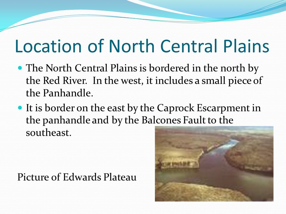 Location of North Central Plains The North Central Plains is bordered in the north by the Red River. In the west, it includes a small piece of the Pan