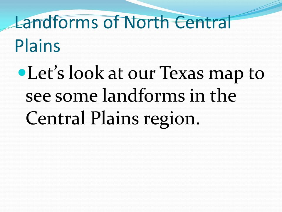 Landforms of North Central Plains Let's look at our Texas map to see some landforms in the Central Plains region.