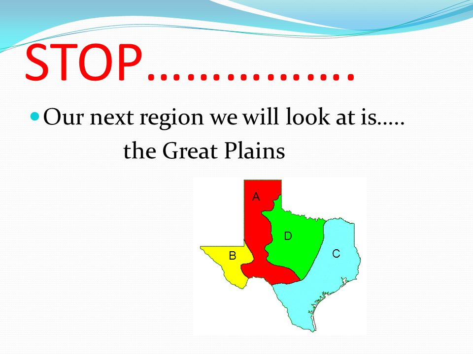 STOP……………. Our next region we will look at is….. the Great Plains C B A D