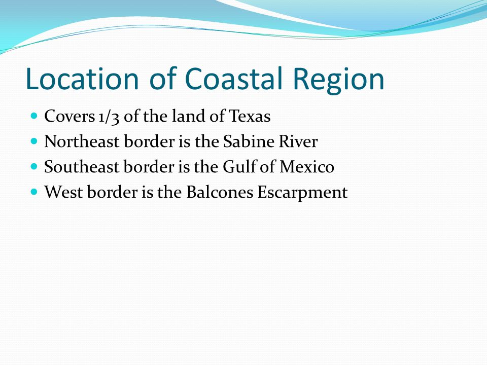 Location of Coastal Region Covers 1/3 of the land of Texas Northeast border is the Sabine River Southeast border is the Gulf of Mexico West border is