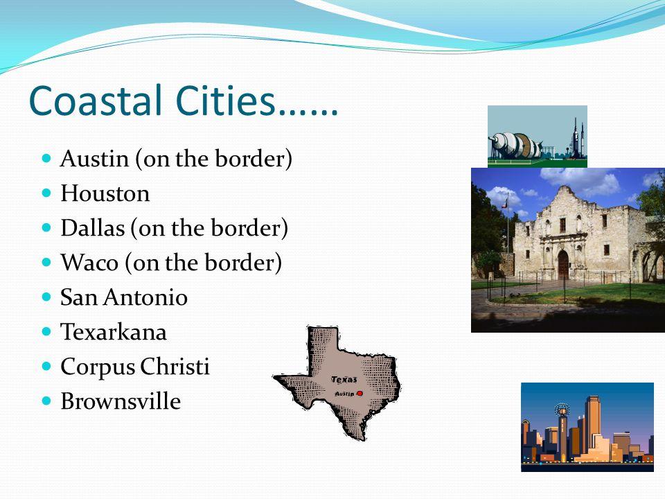 Coastal Cities…… Austin (on the border) Houston Dallas (on the border) Waco (on the border) San Antonio Texarkana Corpus Christi Brownsville