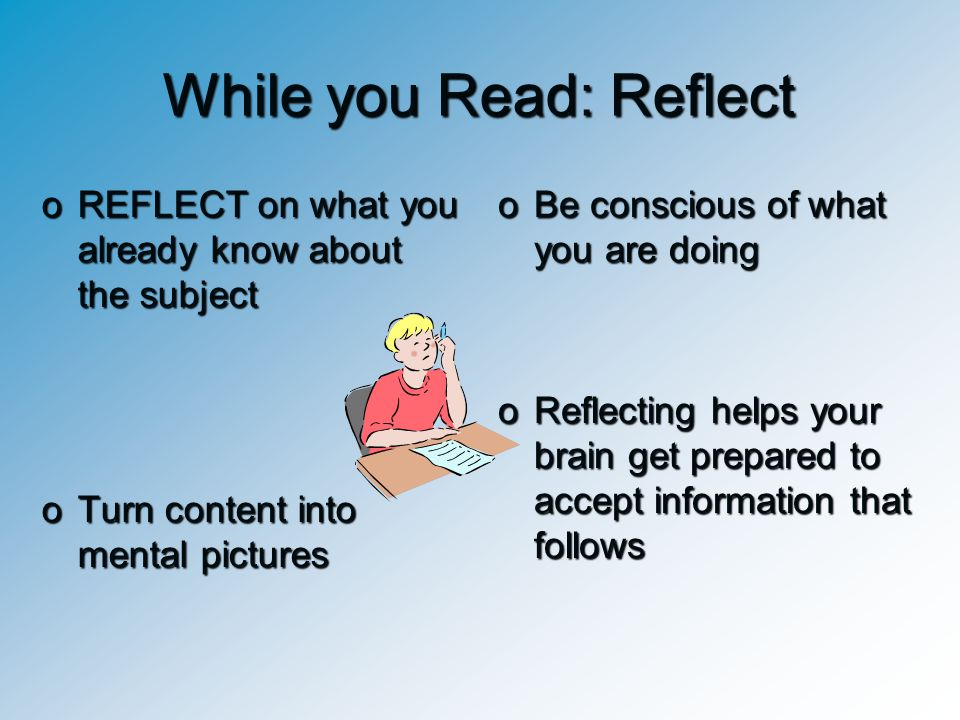 While you Read: Reflect oREFLECT on what you already know about the subject oTurn content into mental pictures oBe conscious of what you are doing oRe