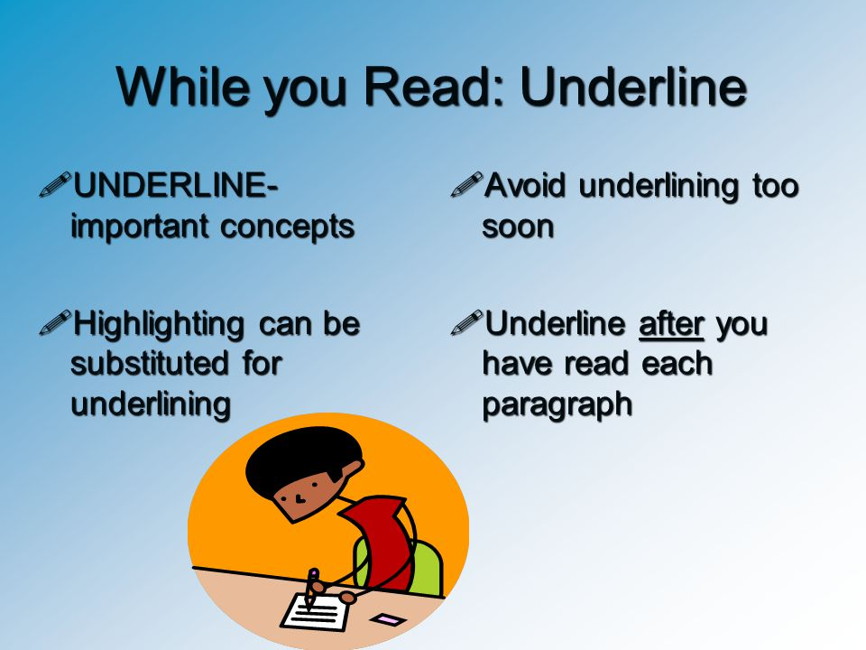 While you Read: Underline UUUUNDERLINE- important concepts HHHHighlighting can be substituted for underlining AAAAvoid underlining too soo