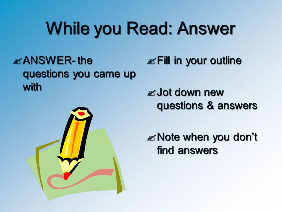 While you Read: Answer  ANSWER- the questions you came up with  Fill in your outline  Jot down new questions & answers  Note when you don't find a
