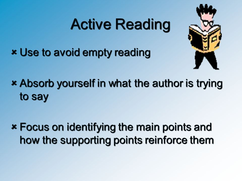 Active Reading  Use to avoid empty reading  Absorb yourself in what the author is trying to say  Focus on identifying the main points and how the s