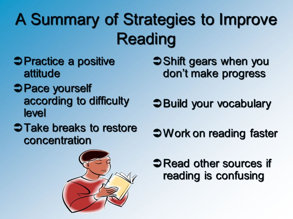 A Summary of Strategies to Improve Reading  Practice a positive attitude  Pace yourself according to difficulty level  Take breaks to restore conce
