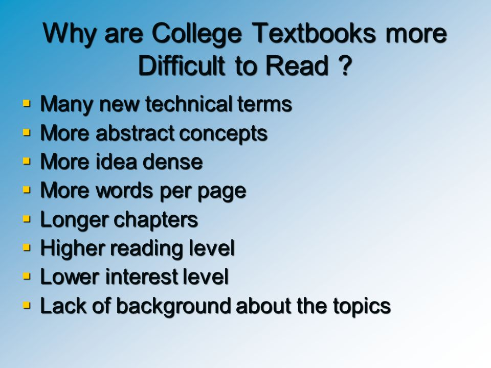 Why are College Textbooks more Difficult to Read ?  Many new technical terms  More abstract concepts  More idea dense  More words per page  Longe
