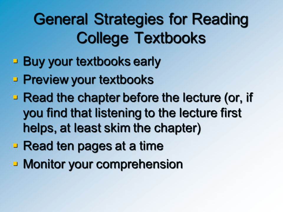 General Strategies for Reading College Textbooks  Buy your textbooks early  Preview your textbooks  Read the chapter before the lecture (or, if you