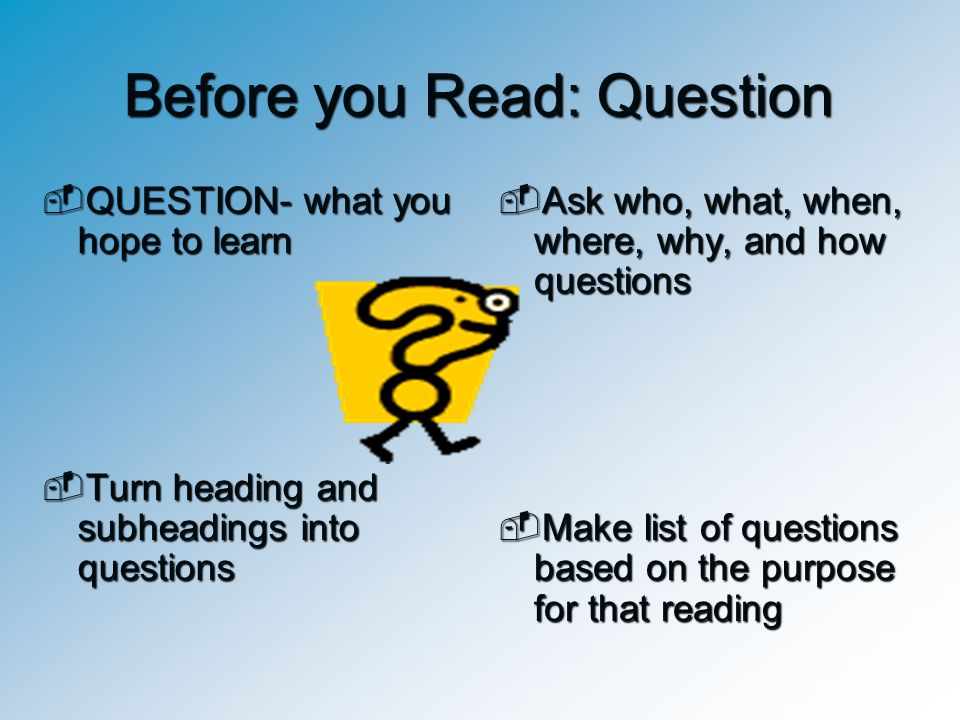 Before you Read: Question  QUESTION- what you hope to learn  Turn heading and subheadings into questions  Ask who, what, when, where, why, and how