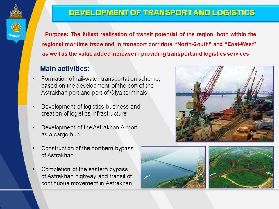 Formation of rail-water transportation scheme, based on the development of the port of the Astrakhan port and port of Olya terminals Development of logistics business and creation of logistics infrastructure Development of the Astrakhan Airport as a cargo hub Construction of the northern bypass of Astrakhan Completion of the eastern bypass of Astrakhan highway and transit of continuous movement in Astrakhan Purpose: The fullest realization of transit potential of the region, both within the regional maritime trade and in transport corridors North-South and East-West as well as the value added increase in providing transport and logistics services Main activities: DEVELOPMENT OF TRANSPORT AND LOGISTICS
