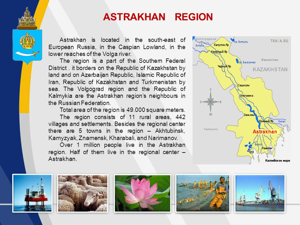ASTRAKHAN REGION Astrakhan KAZAKHSTAN Astrakhan is located in the south-east of European Russia, in the Caspian Lowland, in the lower reaches of the Volga river.