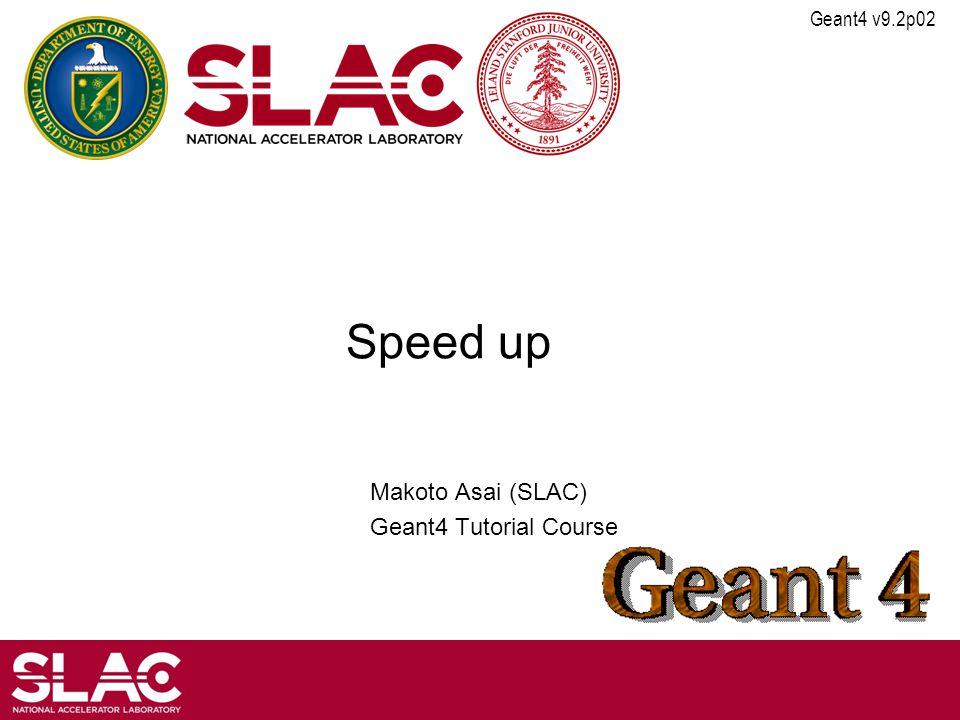 Geant4 v9.2p02 Speed up Makoto Asai (SLAC) Geant4 Tutorial Course