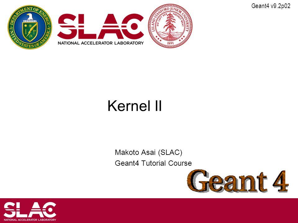 Geant4 v9.2p02 Kernel II Makoto Asai (SLAC) Geant4 Tutorial Course
