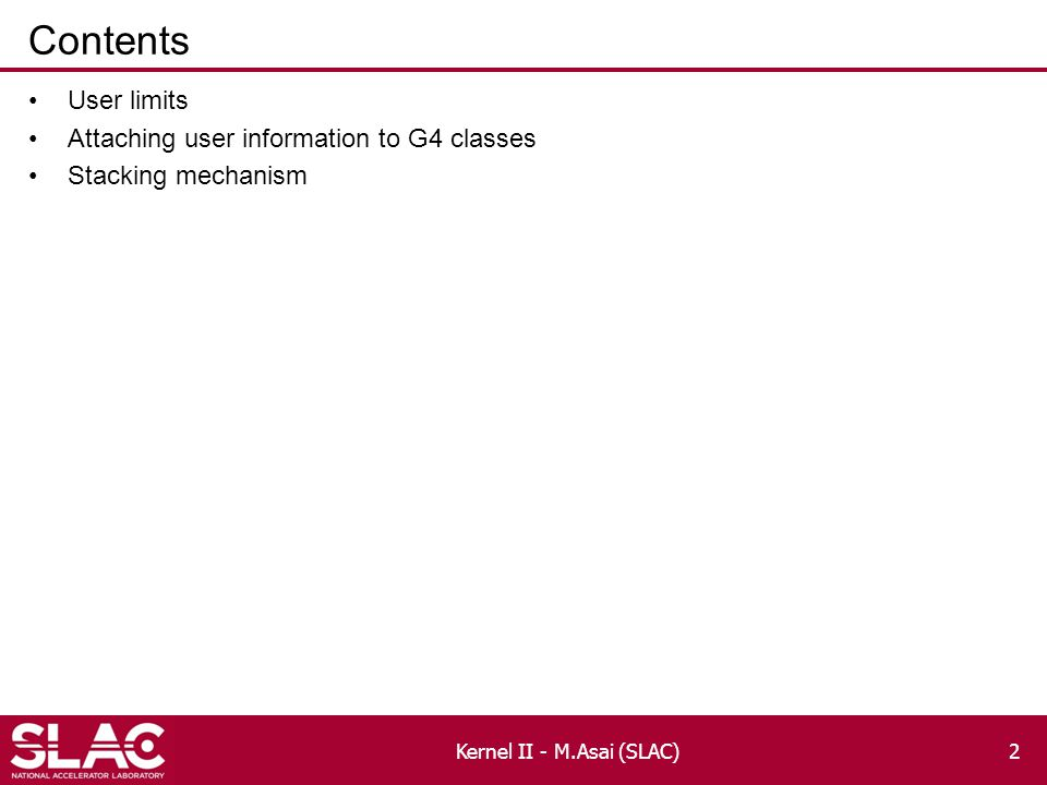 Contents User limits Attaching user information to G4 classes Stacking mechanism Kernel II - M.Asai (SLAC)2