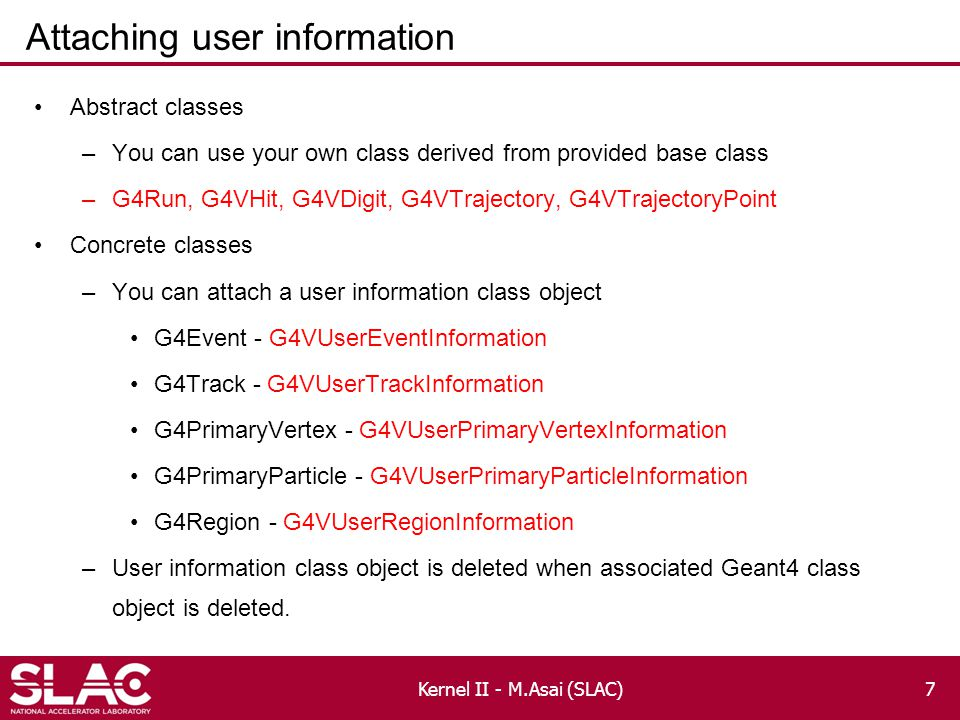 Attaching user information Abstract classes –You can use your own class derived from provided base class –G4Run, G4VHit, G4VDigit, G4VTrajectory, G4VTrajectoryPoint Concrete classes –You can attach a user information class object G4Event - G4VUserEventInformation G4Track - G4VUserTrackInformation G4PrimaryVertex - G4VUserPrimaryVertexInformation G4PrimaryParticle - G4VUserPrimaryParticleInformation G4Region - G4VUserRegionInformation –User information class object is deleted when associated Geant4 class object is deleted.