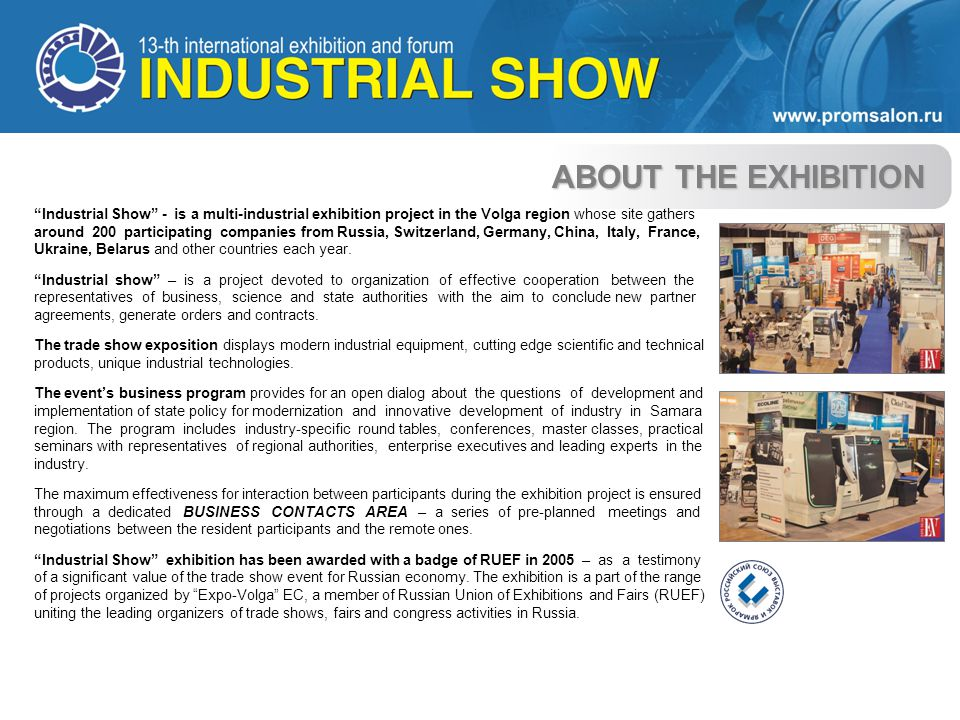 ABOUT THE EXHIBITION Industrial Show - is a multi-industrial exhibition project in the Volga region whose site gathers around 200 participating companies from Russia, Switzerland, Germany, China, Italy, France, Ukraine, Belarus and other countries each year.