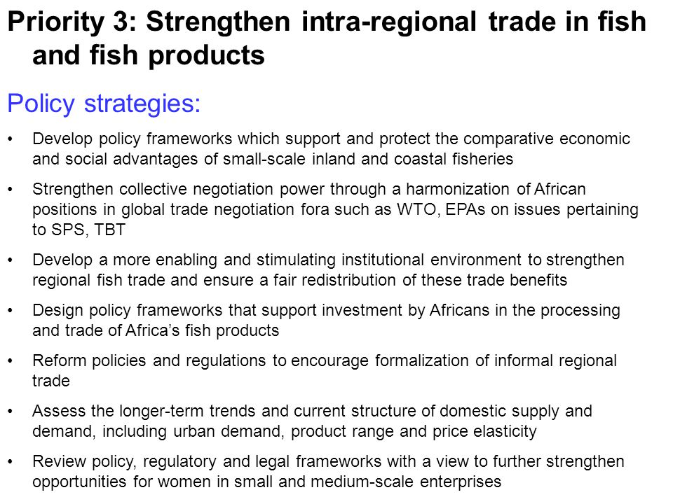 Priority 3: Strengthen intra-regional trade in fish and fish products Policy strategies: Develop policy frameworks which support and protect the comparative economic and social advantages of small-scale inland and coastal fisheries Strengthen collective negotiation power through a harmonization of African positions in global trade negotiation fora such as WTO, EPAs on issues pertaining to SPS, TBT Develop a more enabling and stimulating institutional environment to strengthen regional fish trade and ensure a fair redistribution of these trade benefits Design policy frameworks that support investment by Africans in the processing and trade of Africa's fish products Reform policies and regulations to encourage formalization of informal regional trade Assess the longer-term trends and current structure of domestic supply and demand, including urban demand, product range and price elasticity Review policy, regulatory and legal frameworks with a view to further strengthen opportunities for women in small and medium-scale enterprises