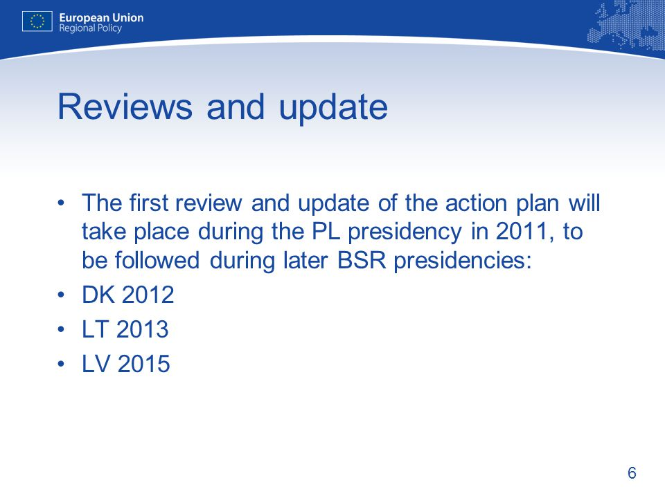 6 Reviews and update The first review and update of the action plan will take place during the PL presidency in 2011, to be followed during later BSR