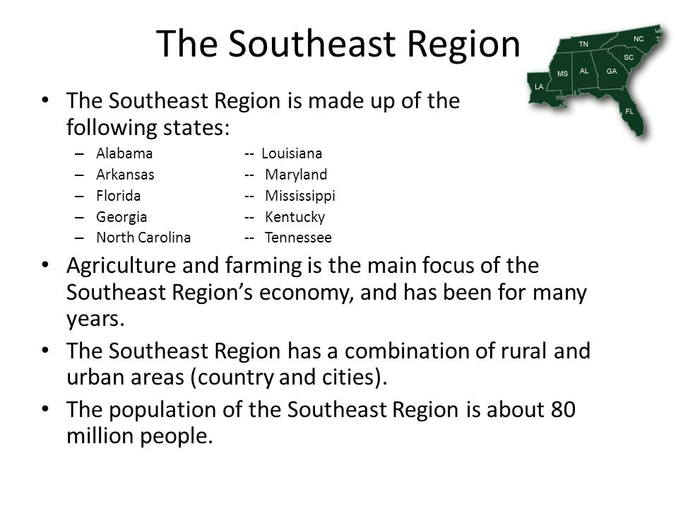 The Southeast Region The Southeast Region is made up of the following states: – Alabama-- Louisiana – Arkansas-- Maryland – Florida-- Mississippi – Ge