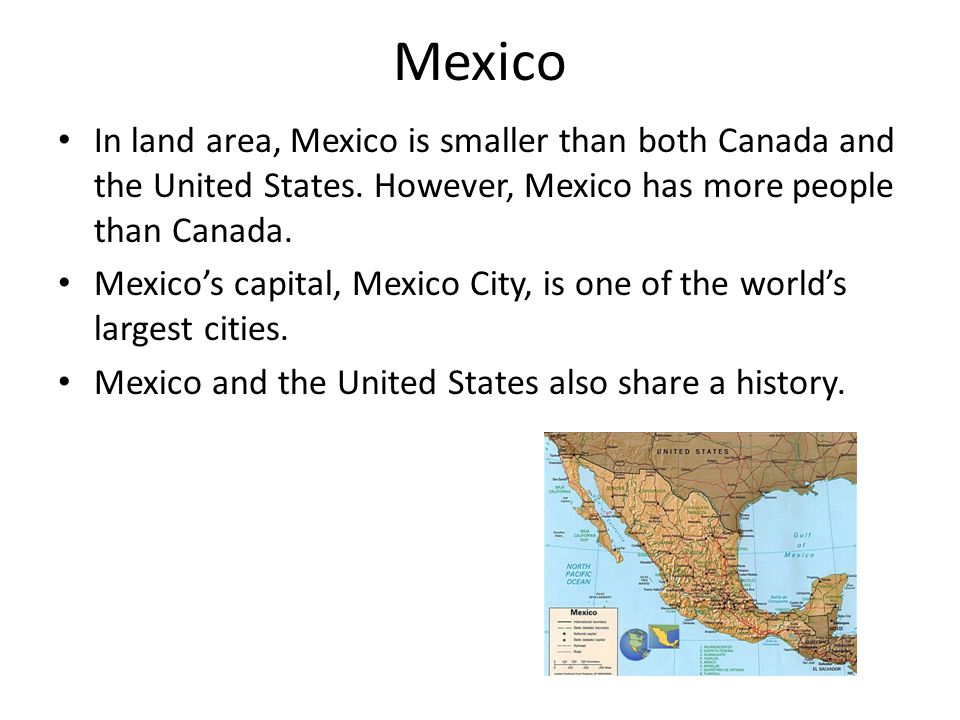 Mexico In land area, Mexico is smaller than both Canada and the United States. However, Mexico has more people than Canada. Mexico's capital, Mexico C