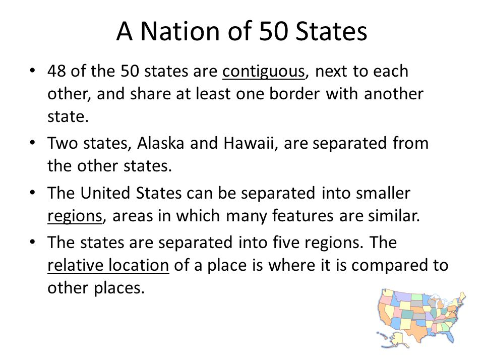 A Nation of 50 States 48 of the 50 states are contiguous, next to each other, and share at least one border with another state. Two states, Alaska and
