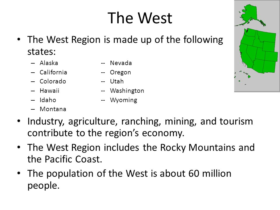 The West The West Region is made up of the following states: – Alaska-- Nevada – California-- Oregon – Colorado-- Utah – Hawaii-- Washington – Idaho-- Wyoming – Montana Industry, agriculture, ranching, mining, and tourism contribute to the region's economy.