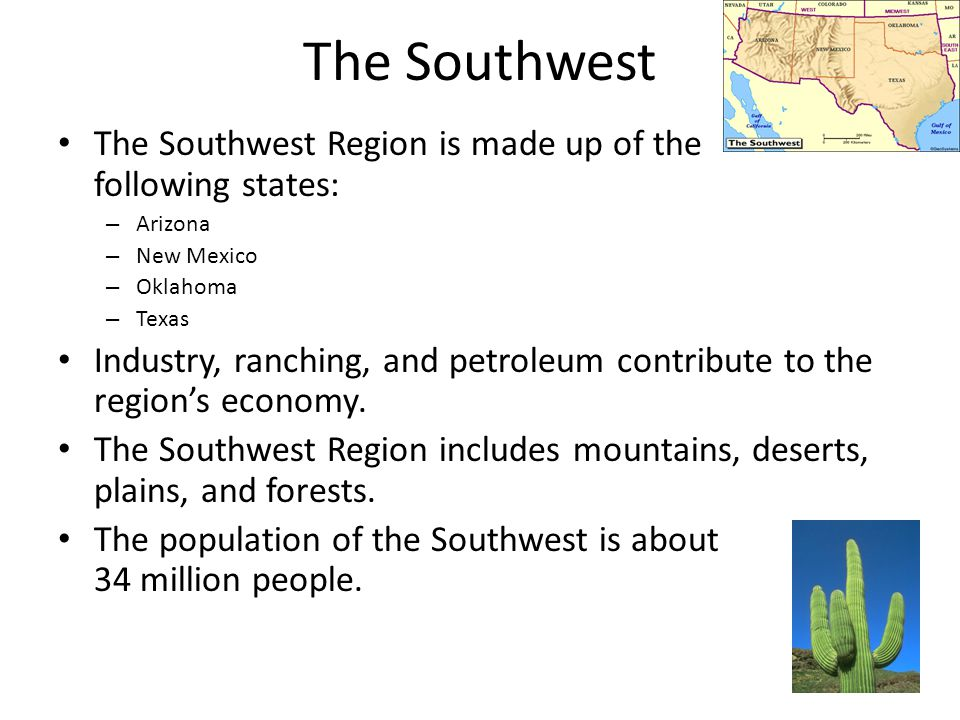 The Southwest The Southwest Region is made up of the following states: – Arizona – New Mexico – Oklahoma – Texas Industry, ranching, and petroleum con