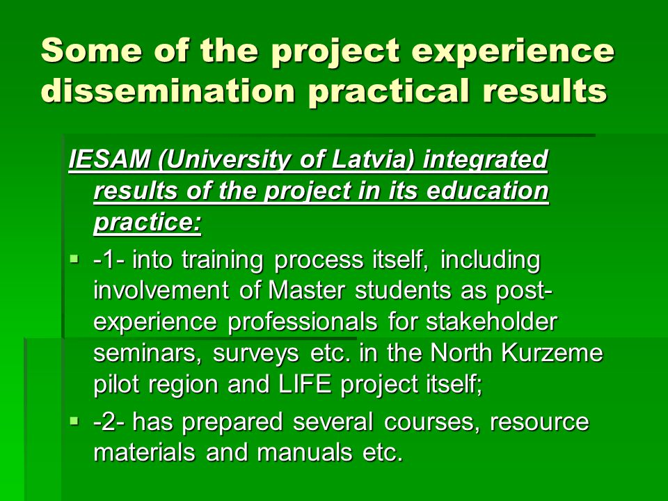 Some of the project experience dissemination practical results IESAM (University of Latvia) integrated results of the project in its education practice:  -1- into training process itself, including involvement of Master students as post- experience professionals for stakeholder seminars, surveys etc.