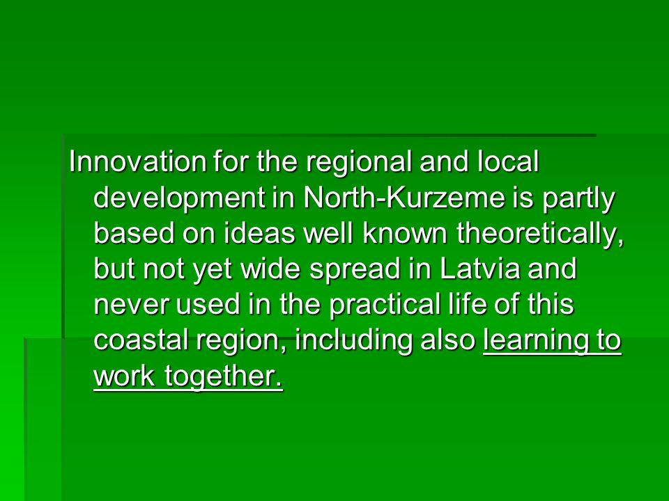 Innovation for the regional and local development in North-Kurzeme is partly based on ideas well known theoretically, but not yet wide spread in Latvia and never used in the practical life of this coastal region, including also learning to work together.