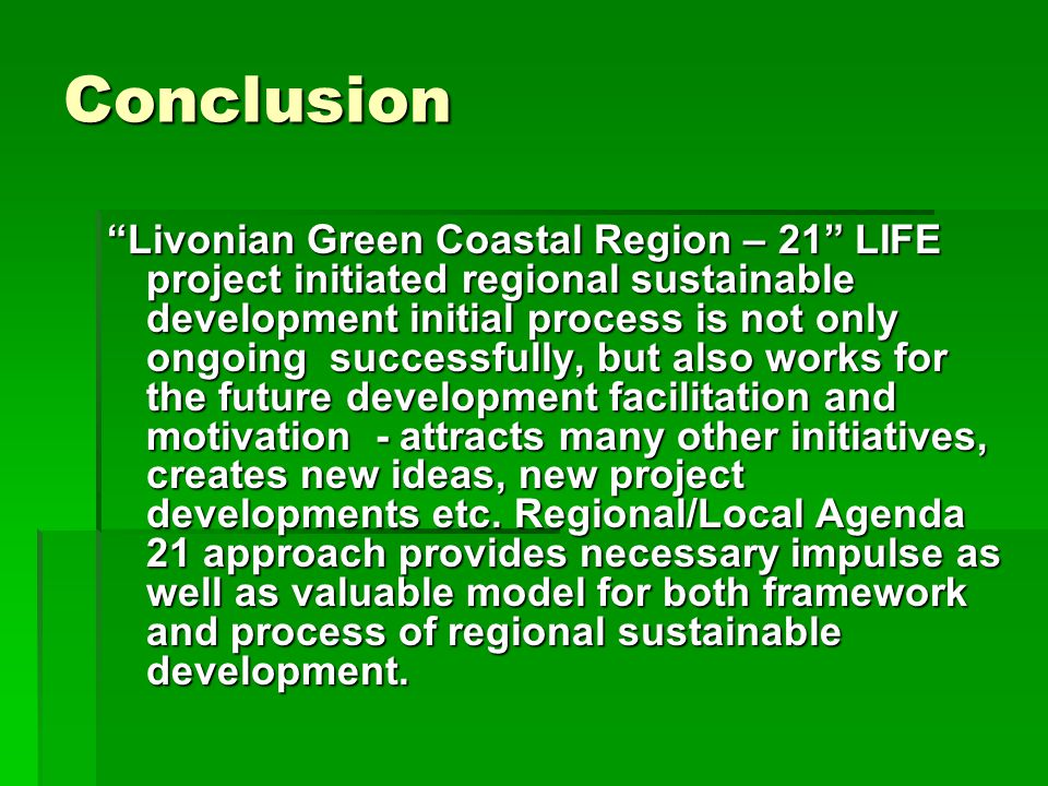 Conclusion Livonian Green Coastal Region – 21 LIFE project initiated regional sustainable development initial process is not only ongoing successfully, but also works for the future development facilitation and motivation - attracts many other initiatives, creates new ideas, new project developments etc.