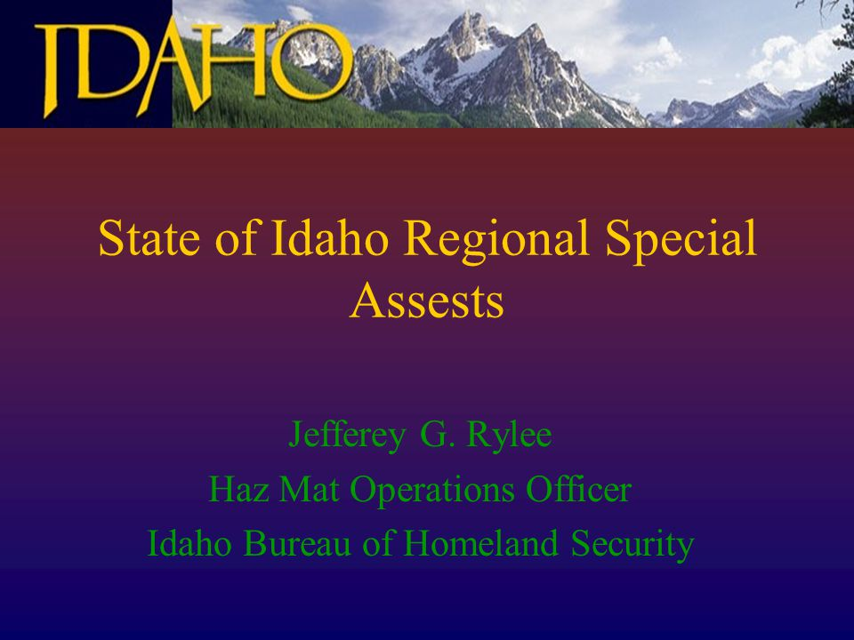 State of Idaho Regional Special Assests Jefferey G. Rylee Haz Mat Operations Officer Idaho Bureau of Homeland Security
