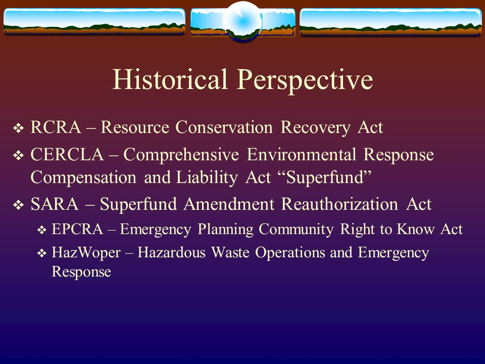 "Historical Perspective  RCRA – Resource Conservation Recovery Act  CERCLA – Comprehensive Environmental Response Compensation and Liability Act ""Sup"