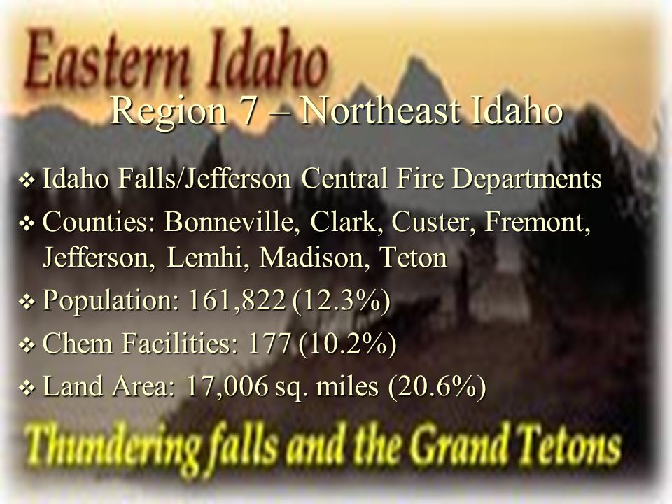 Region 7 – Northeast Idaho  Idaho Falls/Jefferson Central Fire Departments  Counties: Bonneville, Clark, Custer, Fremont, Jefferson, Lemhi, Madison,
