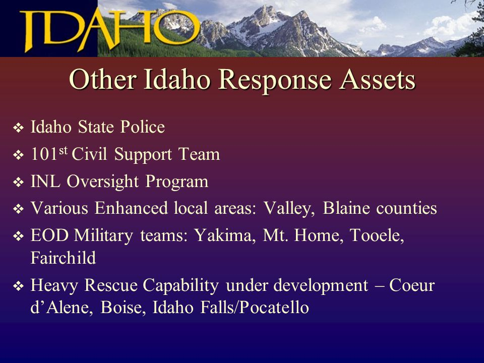 Other Idaho Response Assets  Idaho State Police  101 st Civil Support Team  INL Oversight Program  Various Enhanced local areas: Valley, Blaine co