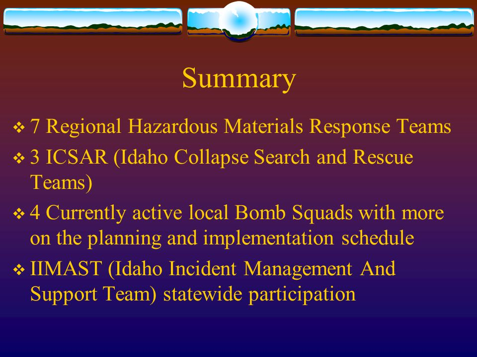 Summary  7 Regional Hazardous Materials Response Teams  3 ICSAR (Idaho Collapse Search and Rescue Teams)  4 Currently active local Bomb Squads with