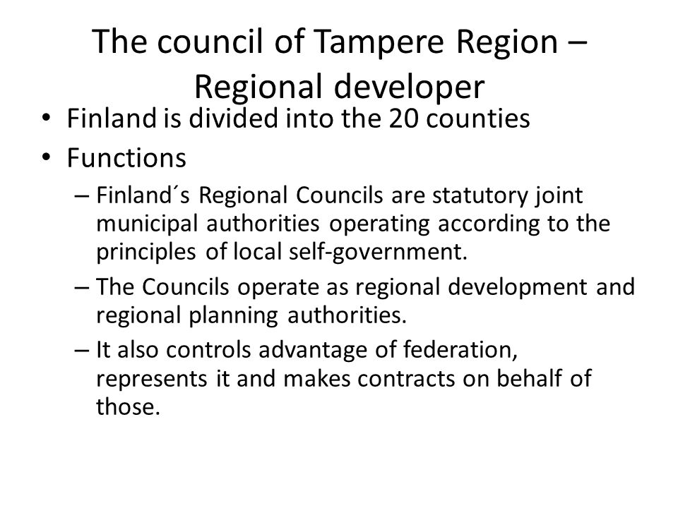 The council of Tampere Region – Regional developer Finland is divided into the 20 counties Functions – Finland´s Regional Councils are statutory joint municipal authorities operating according to the principles of local self-government.