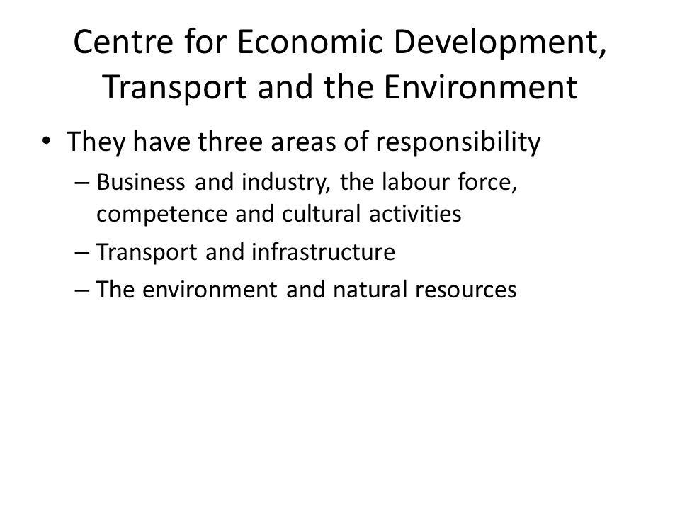 Centre for Economic Development, Transport and the Environment They have three areas of responsibility – Business and industry, the labour force, competence and cultural activities – Transport and infrastructure – The environment and natural resources