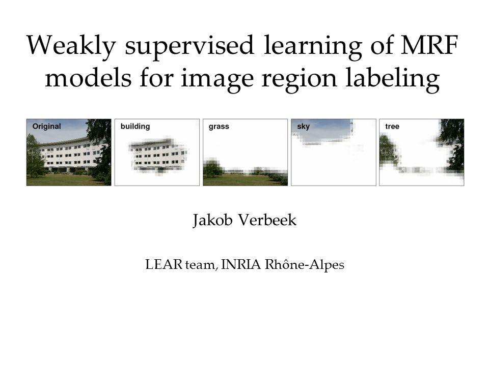 Weakly supervised learning of MRF models for image region labeling Jakob Verbeek LEAR team, INRIA Rhône-Alpes