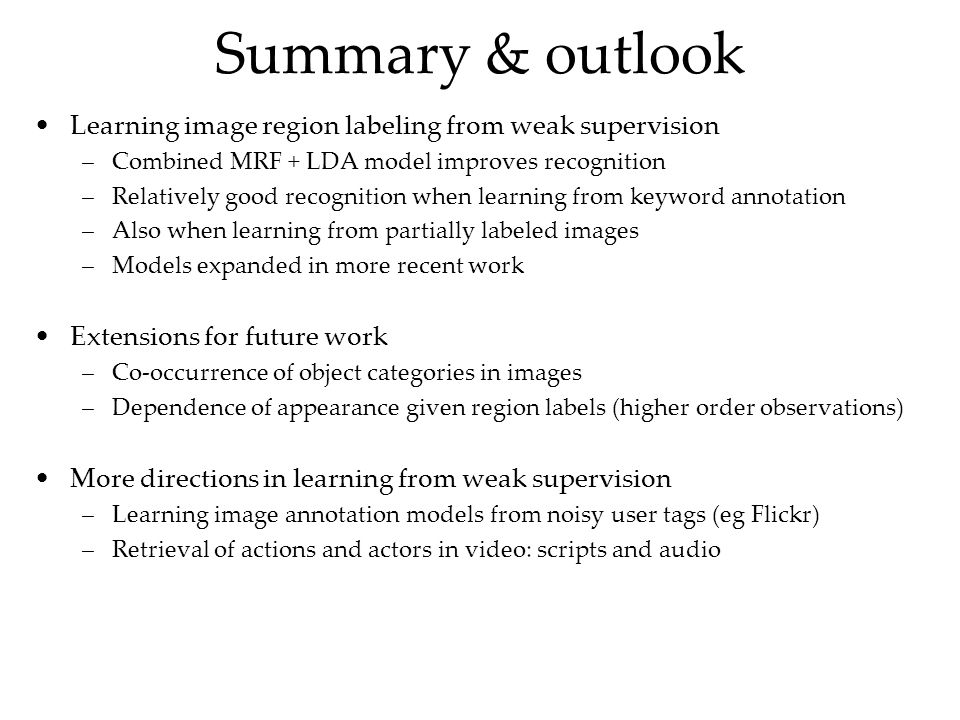 Summary & outlook Learning image region labeling from weak supervision –Combined MRF + LDA model improves recognition –Relatively good recognition when learning from keyword annotation –Also when learning from partially labeled images –Models expanded in more recent work Extensions for future work –Co-occurrence of object categories in images –Dependence of appearance given region labels (higher order observations) More directions in learning from weak supervision –Learning image annotation models from noisy user tags (eg Flickr) –Retrieval of actions and actors in video: scripts and audio