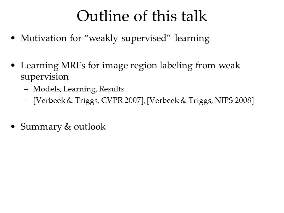 Outline of this talk Motivation for weakly supervised learning Learning MRFs for image region labeling from weak supervision –Models, Learning, Results –[Verbeek & Triggs, CVPR 2007], [Verbeek & Triggs, NIPS 2008] Summary & outlook