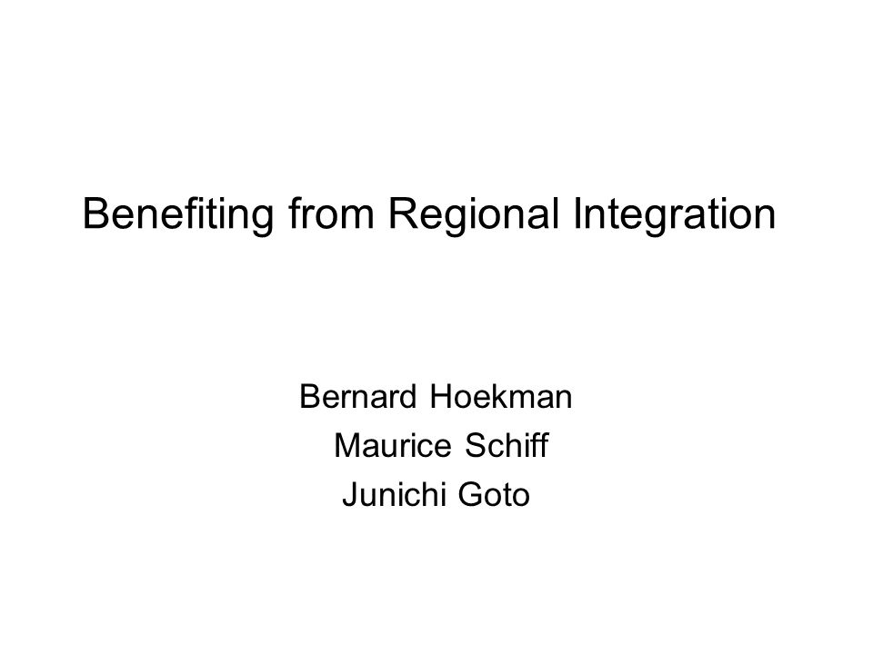 Benefiting from Regional Integration Bernard Hoekman Maurice Schiff Junichi Goto