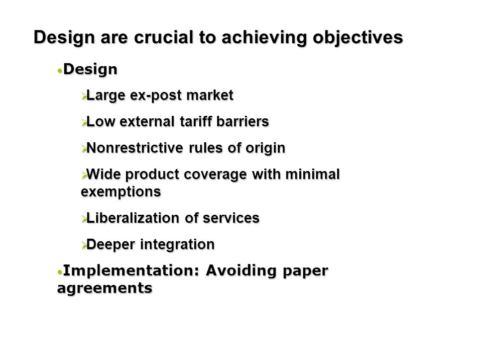 Design Design  Large ex-post market  Low external tariff barriers  Nonrestrictive rules of origin  Wide product coverage with minimal exemptions 