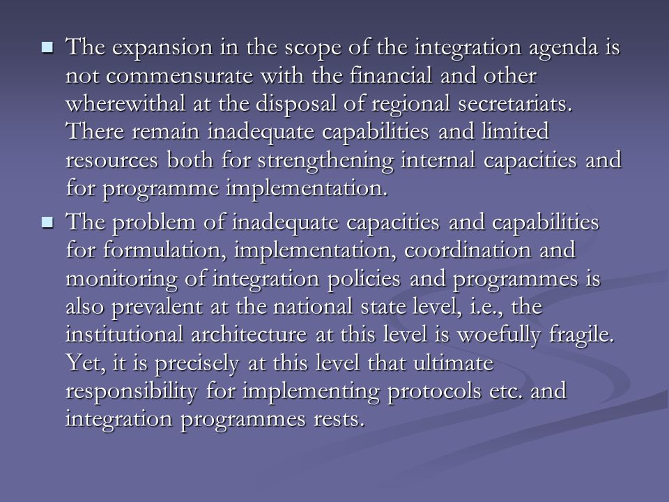 The expansion in the scope of the integration agenda is not commensurate with the financial and other wherewithal at the disposal of regional secretariats.