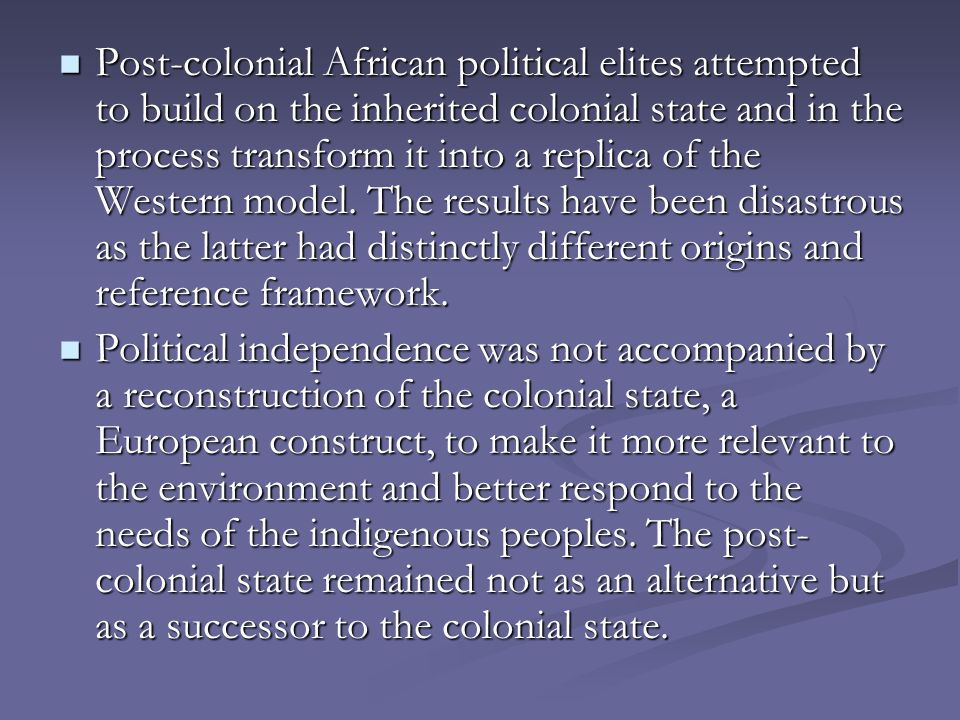 Post-colonial African political elites attempted to build on the inherited colonial state and in the process transform it into a replica of the Western model.